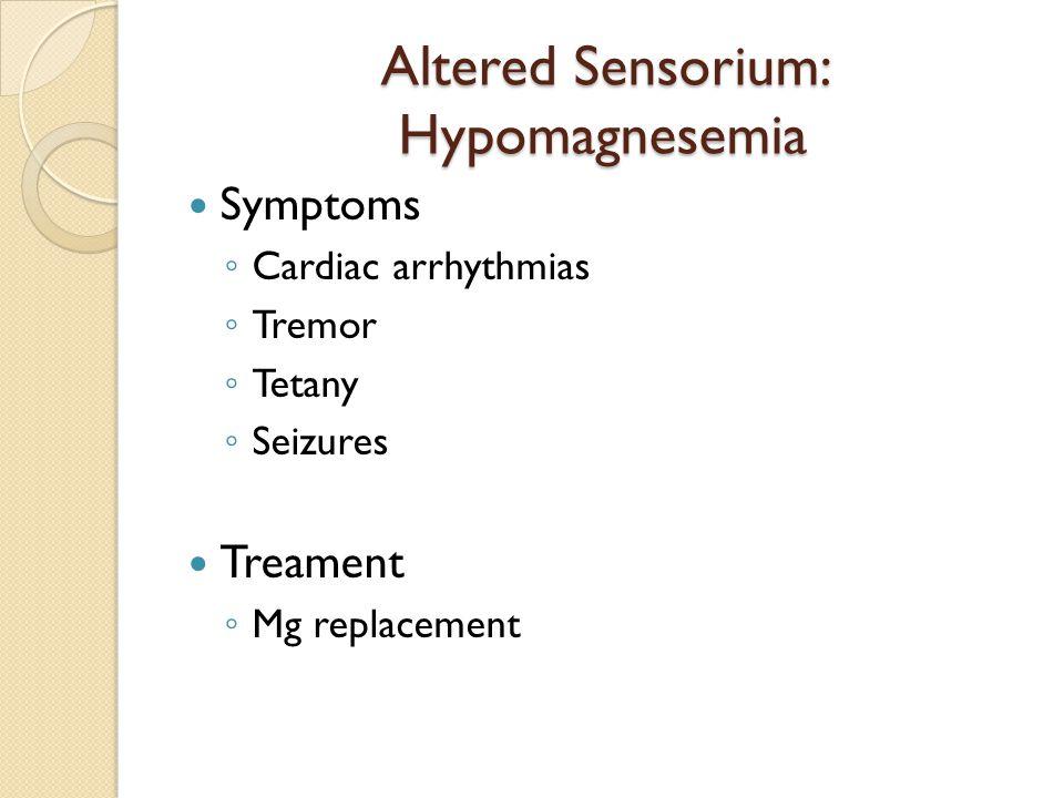 Altered Sensorium: Hypomagnesemia Symptoms ◦ Cardiac arrhythmias ◦ Tremor ◦ Tetany ◦ Seizures Treament ◦ Mg replacement