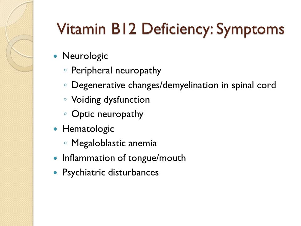 Vitamin B12 Deficiency: Symptoms Neurologic ◦ Peripheral neuropathy ◦ Degenerative changes/demyelination in spinal cord ◦ Voiding dysfunction ◦ Optic neuropathy Hematologic ◦ Megaloblastic anemia Inflammation of tongue/mouth Psychiatric disturbances