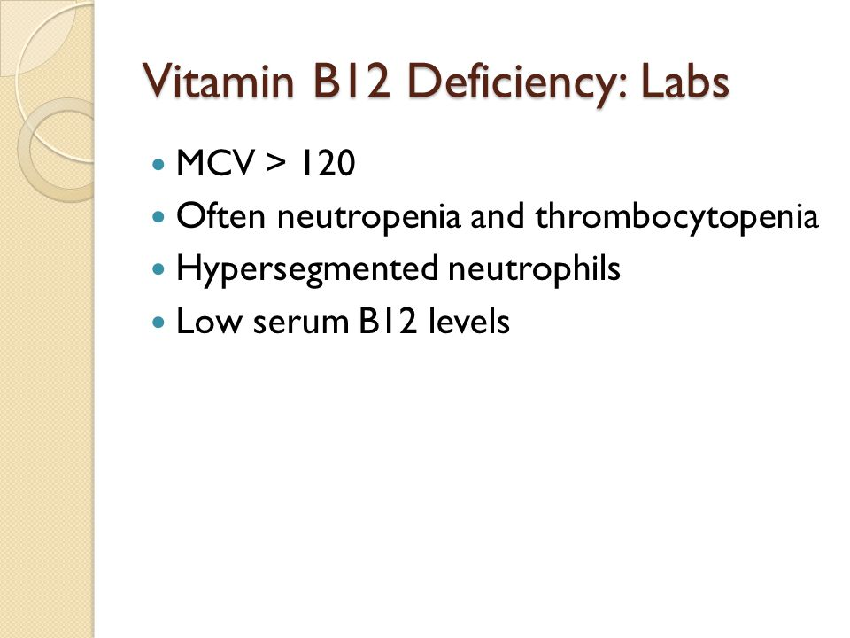 Vitamin B12 Deficiency: Labs MCV > 120 Often neutropenia and thrombocytopenia Hypersegmented neutrophils Low serum B12 levels