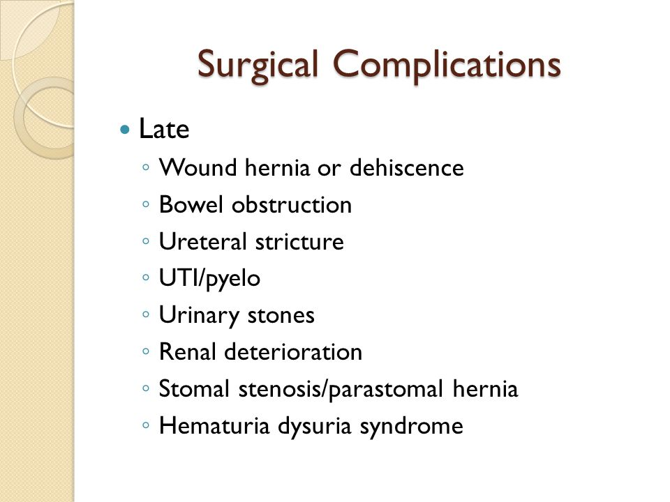 Surgical Complications Late ◦ Wound hernia or dehiscence ◦ Bowel obstruction ◦ Ureteral stricture ◦ UTI/pyelo ◦ Urinary stones ◦ Renal deterioration ◦ Stomal stenosis/parastomal hernia ◦ Hematuria dysuria syndrome