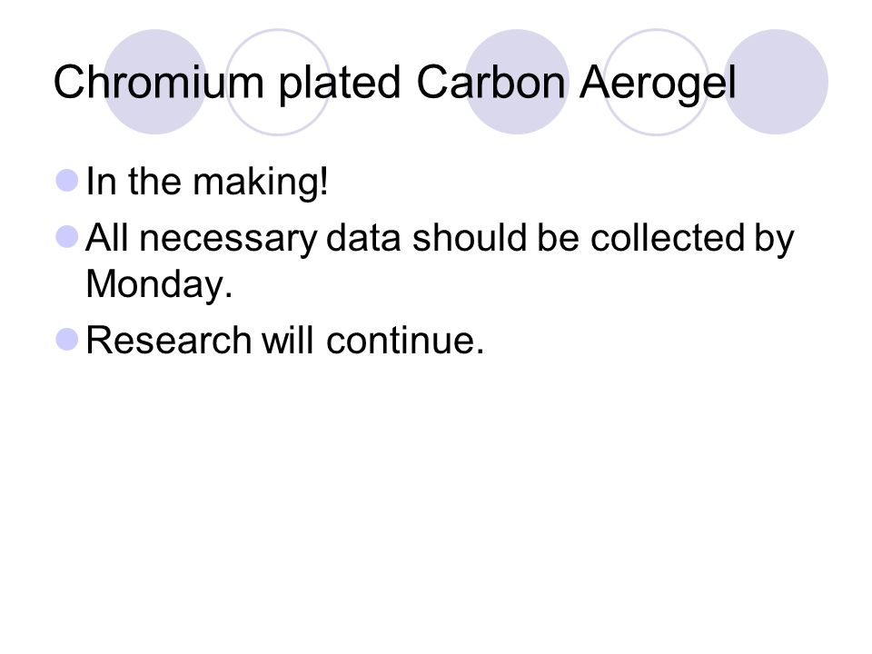 Chromium plated Carbon Aerogel In the making. All necessary data should be collected by Monday.