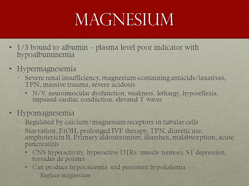 Magnesium 1/3 bound to albumin – plasma level poor indicator with hypoalbuminemia1/3 bound to albumin – plasma level poor indicator with hypoalbuminemia HypermagnesemiaHypermagnesemia Severe renal insufficiency, magnesium-containing antacids/laxatives, TPN, massive trauma, severe acidosisSevere renal insufficiency, magnesium-containing antacids/laxatives, TPN, massive trauma, severe acidosis N/V, neuromuscular dysfunction, weakness, lethargy, hyporeflexia, impaired cardiac conduction, elevated T wavesN/V, neuromuscular dysfunction, weakness, lethargy, hyporeflexia, impaired cardiac conduction, elevated T waves HypomagnesemiaHypomagnesemia Regulated by calcium/magnesium receptors in tubular cellsRegulated by calcium/magnesium receptors in tubular cells Starvation, EtOH, prolonged IVF therapy, TPN, diuretic use, amphotericin B, Primary aldosteronism, diarrhea, malabsorption, acute pancreatitisStarvation, EtOH, prolonged IVF therapy, TPN, diuretic use, amphotericin B, Primary aldosteronism, diarrhea, malabsorption, acute pancreatitis CNS hyperactivity, hyperactive DTRs, muscle tremors, ST depression, torsades de pointesCNS hyperactivity, hyperactive DTRs, muscle tremors, ST depression, torsades de pointes Can produce hypocalcemia and persistent hypokalemiaCan produce hypocalcemia and persistent hypokalemia Replace magnesiumReplace magnesium