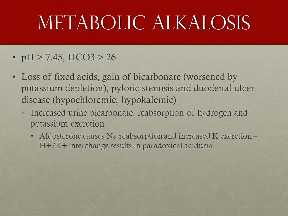 Metabolic Alkalosis pH > 7.45, HCO3 > 26pH > 7.45, HCO3 > 26 Loss of fixed acids, gain of bicarbonate (worsened by potassium depletion), pyloric steno
