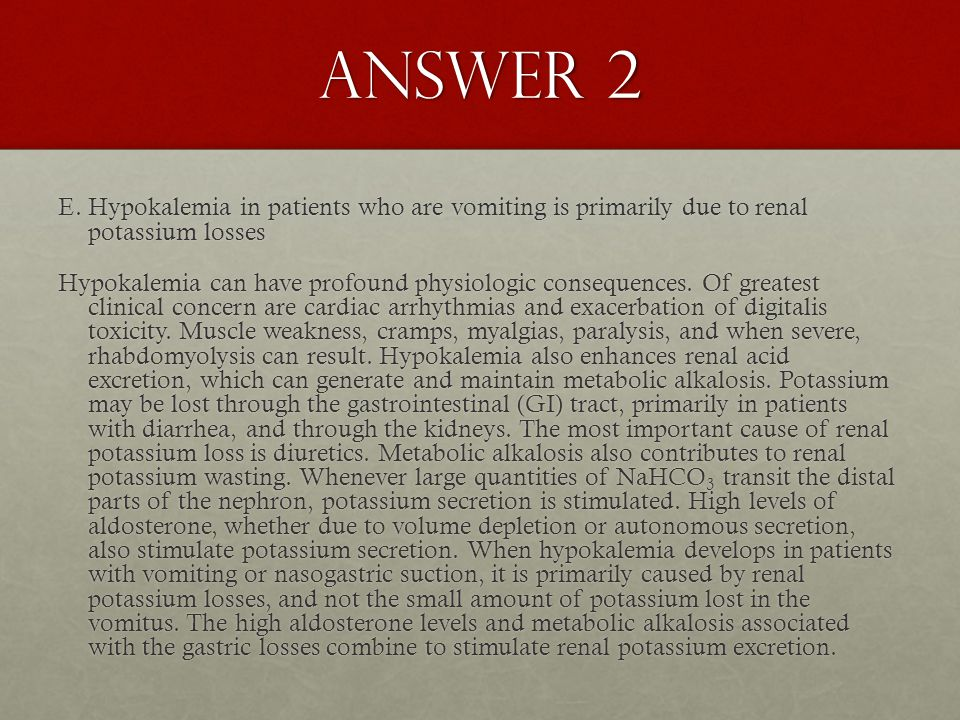 Answer 2 E. Hypokalemia in patients who are vomiting is primarily due to renal potassium losses Hypokalemia can have profound physiologic consequences