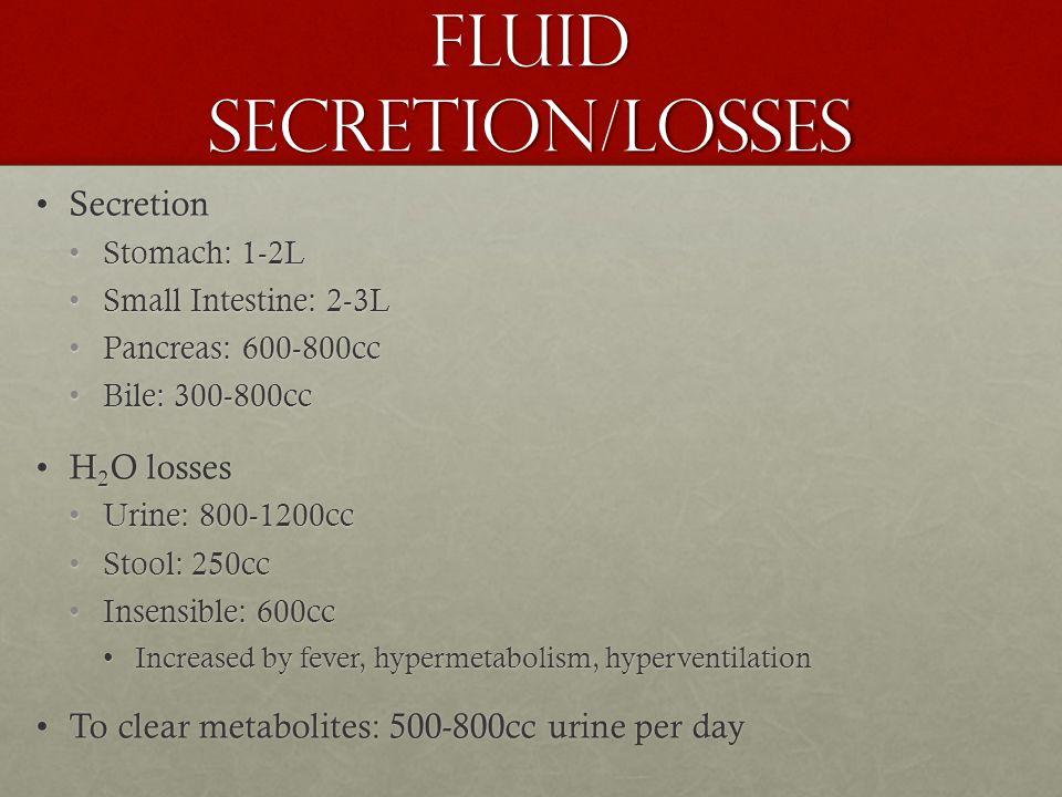 Fluid Secretion/Losses SecretionSecretion Stomach: 1-2LStomach: 1-2L Small Intestine: 2-3LSmall Intestine: 2-3L Pancreas: 600-800ccPancreas: 600-800cc Bile: 300-800ccBile: 300-800cc H 2 O lossesH 2 O losses Urine: 800-1200ccUrine: 800-1200cc Stool: 250ccStool: 250cc Insensible: 600ccInsensible: 600cc Increased by fever, hypermetabolism, hyperventilationIncreased by fever, hypermetabolism, hyperventilation To clear metabolites: 500-800cc urine per dayTo clear metabolites: 500-800cc urine per day