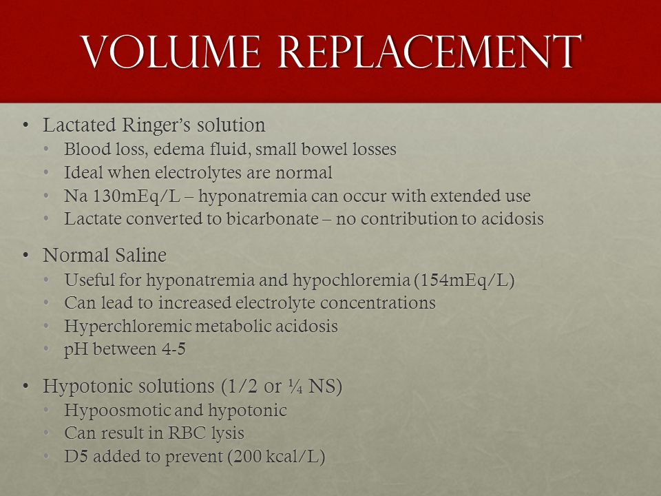 Volume Replacement Hypertonic Saline SolutionsHypertonic Saline Solutions 3% NaCl, 5% NaCl, 7.5% NaCl3% NaCl, 5% NaCl, 7.5% NaCl Resuscitation for head trauma, hemorrhagic shock, burnResuscitation for head trauma, hemorrhagic shock, burn Increases intravascular volume quickerIncreases intravascular volume quicker Increases cerebral perfusion and reduces cerebral edemaIncreases cerebral perfusion and reduces cerebral edema Decreases volume requirementDecreases volume requirement 4-2-1 rule4-2-1 rule Monitor UOPMonitor UOP