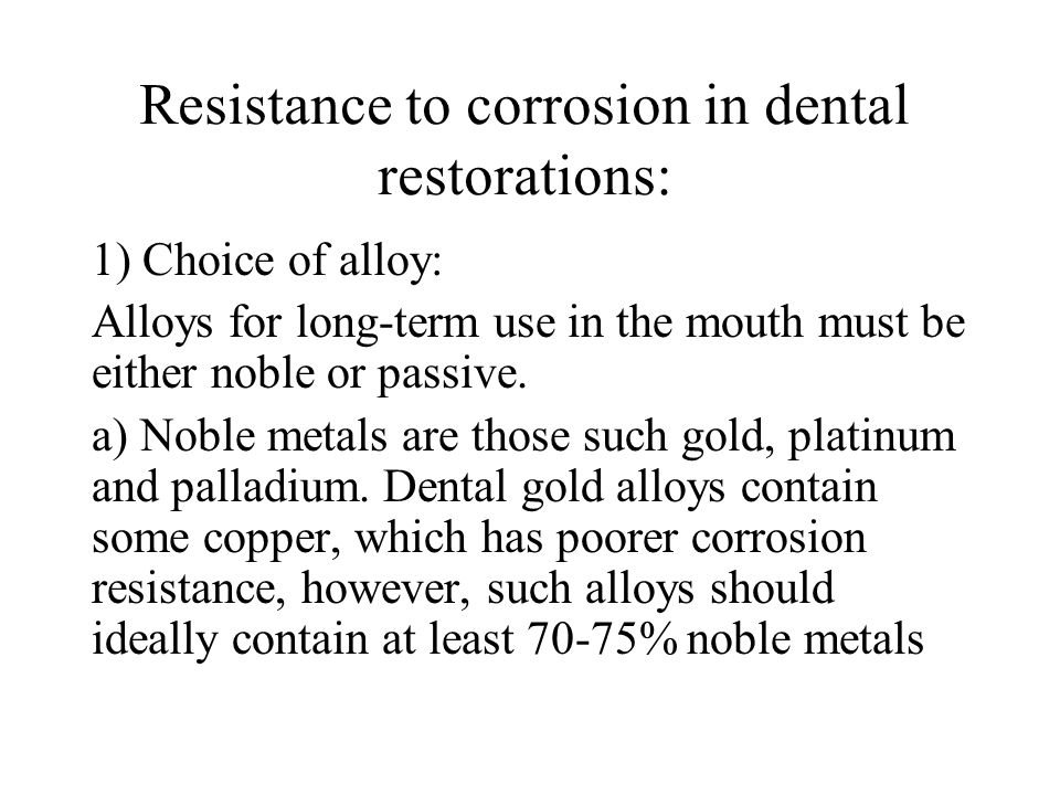 Resistance to corrosion in dental restorations: 1) Choice of alloy: Alloys for long-term use in the mouth must be either noble or passive.
