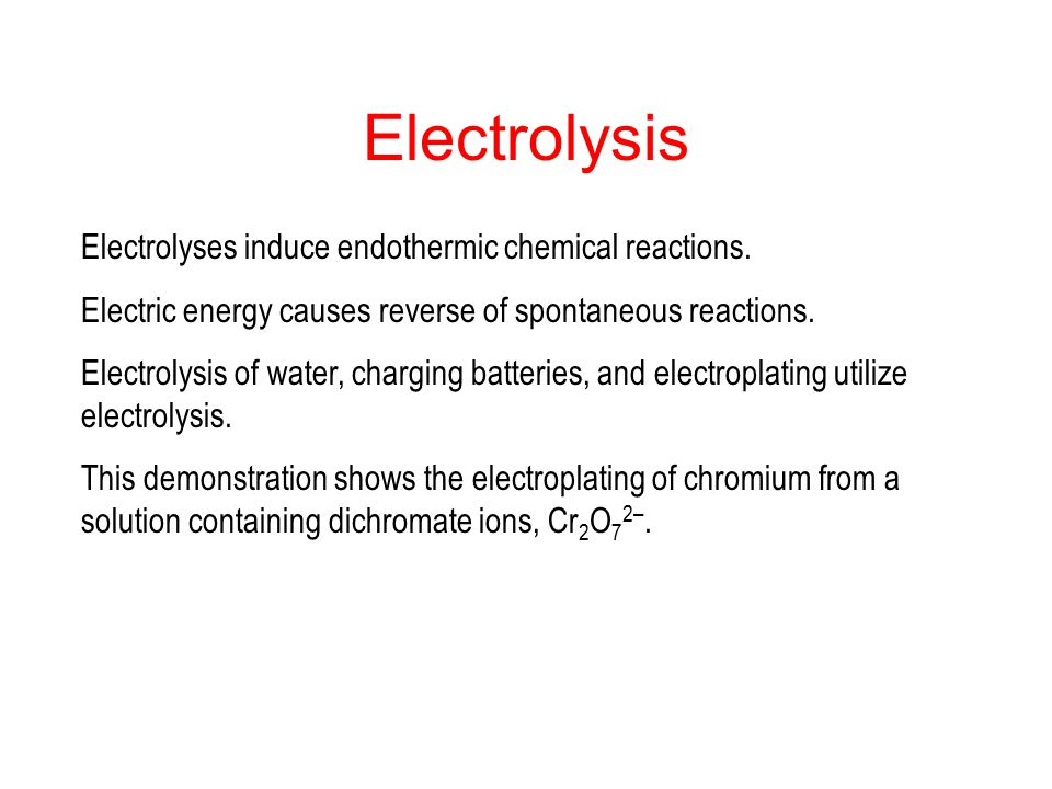 Electrolysis Electrolyses induce endothermic chemical reactions.