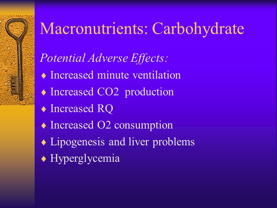 Macronutrients: Carbohydrate Potential Adverse Effects:  Increased minute ventilation  Increased CO2 production  Increased RQ  Increased O2 consumption  Lipogenesis and liver problems  Hyperglycemia