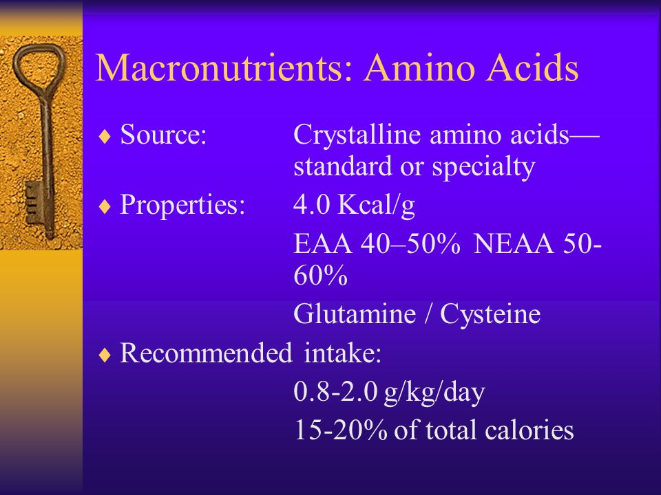 Macronutrients: Amino Acids  Source:Crystalline amino acids— standard or specialty  Properties:4.0 Kcal/g EAA 40–50% NEAA 50- 60% Glutamine / Cysteine  Recommended intake: 0.8-2.0 g/kg/day 15-20% of total calories