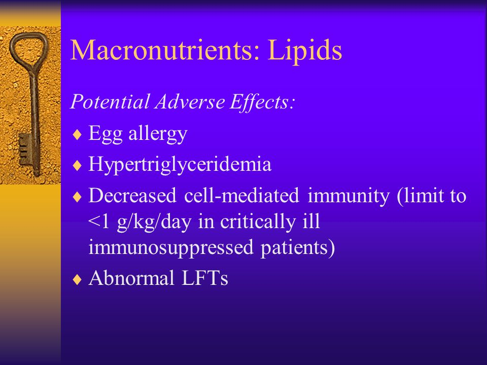 Macronutrients: Lipids Potential Adverse Effects:  Egg allergy  Hypertriglyceridemia  Decreased cell-mediated immunity (limit to <1 g/kg/day in critically ill immunosuppressed patients)  Abnormal LFTs
