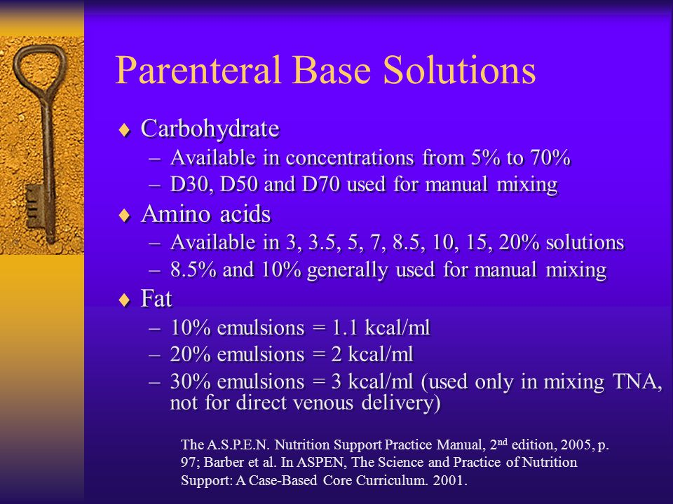 Parenteral Base Solutions  Carbohydrate –Available in concentrations from 5% to 70% –D30, D50 and D70 used for manual mixing  Amino acids –Available in 3, 3.5, 5, 7, 8.5, 10, 15, 20% solutions –8.5% and 10% generally used for manual mixing  Fat –10% emulsions = 1.1 kcal/ml –20% emulsions = 2 kcal/ml –30% emulsions = 3 kcal/ml (used only in mixing TNA, not for direct venous delivery)  Carbohydrate –Available in concentrations from 5% to 70% –D30, D50 and D70 used for manual mixing  Amino acids –Available in 3, 3.5, 5, 7, 8.5, 10, 15, 20% solutions –8.5% and 10% generally used for manual mixing  Fat –10% emulsions = 1.1 kcal/ml –20% emulsions = 2 kcal/ml –30% emulsions = 3 kcal/ml (used only in mixing TNA, not for direct venous delivery) The A.S.P.E.N.