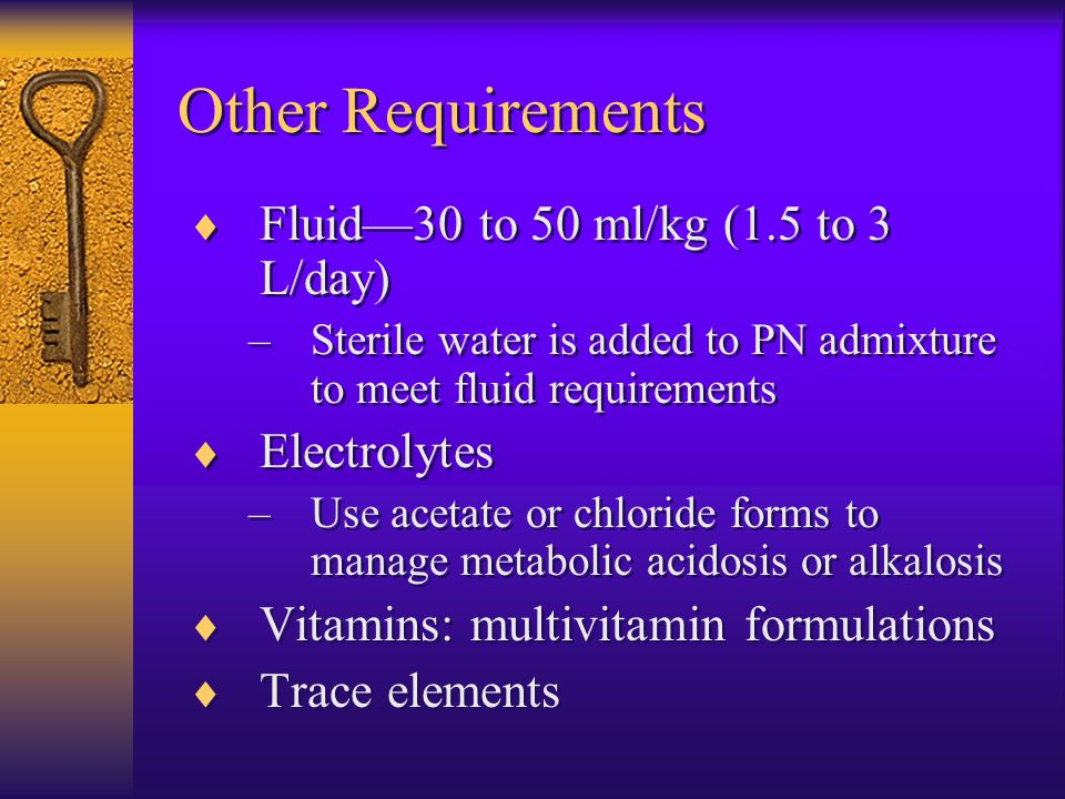 Other Requirements  Fluid—30 to 50 ml/kg (1.5 to 3 L/day) –Sterile water is added to PN admixture to meet fluid requirements  Electrolytes –Use acetate or chloride forms to manage metabolic acidosis or alkalosis  Vitamins: multivitamin formulations  Trace elements  Fluid—30 to 50 ml/kg (1.5 to 3 L/day) –Sterile water is added to PN admixture to meet fluid requirements  Electrolytes –Use acetate or chloride forms to manage metabolic acidosis or alkalosis  Vitamins: multivitamin formulations  Trace elements