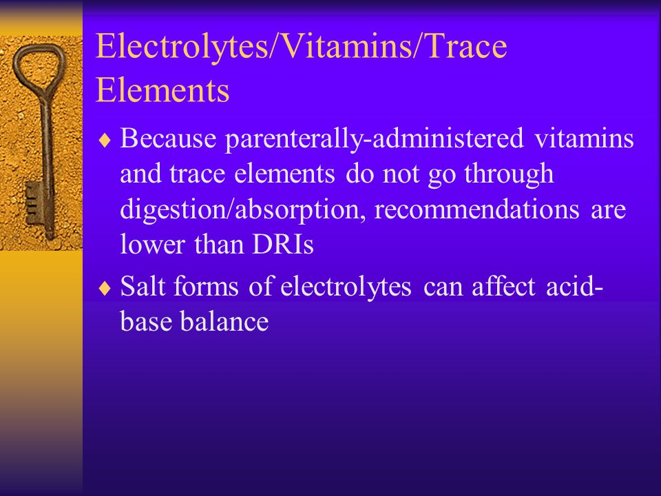 Electrolytes/Vitamins/Trace Elements  Because parenterally-administered vitamins and trace elements do not go through digestion/absorption, recommendations are lower than DRIs  Salt forms of electrolytes can affect acid- base balance
