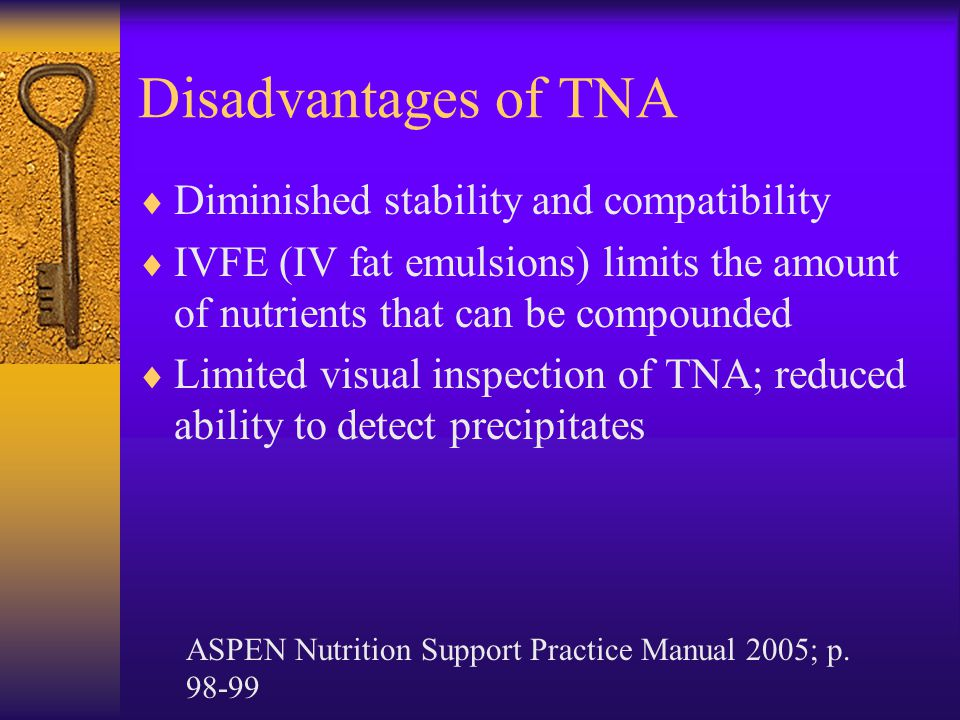 Disadvantages of TNA  Diminished stability and compatibility  IVFE (IV fat emulsions) limits the amount of nutrients that can be compounded  Limited visual inspection of TNA; reduced ability to detect precipitates ASPEN Nutrition Support Practice Manual 2005; p.