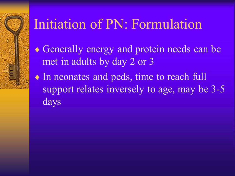 Initiation of PN: Formulation  Generally energy and protein needs can be met in adults by day 2 or 3  In neonates and peds, time to reach full support relates inversely to age, may be 3-5 days