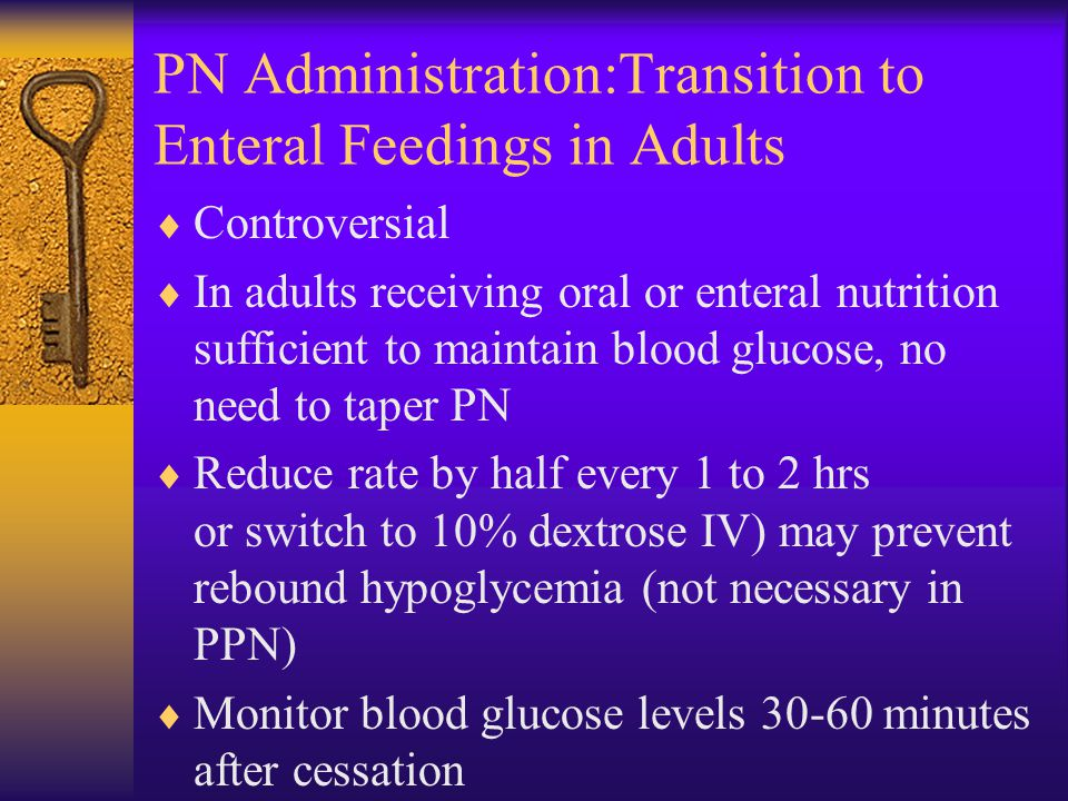 PN Administration:Transition to Enteral Feedings in Adults  Controversial  In adults receiving oral or enteral nutrition sufficient to maintain blood glucose, no need to taper PN  Reduce rate by half every 1 to 2 hrs or switch to 10% dextrose IV) may prevent rebound hypoglycemia (not necessary in PPN)  Monitor blood glucose levels 30-60 minutes after cessation