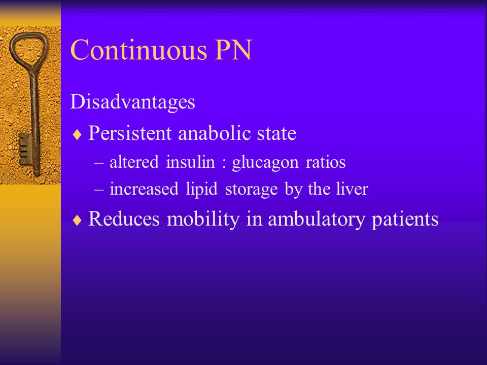 Continuous PN Disadvantages  Persistent anabolic state –altered insulin : glucagon ratios –increased lipid storage by the liver  Reduces mobility in ambulatory patients