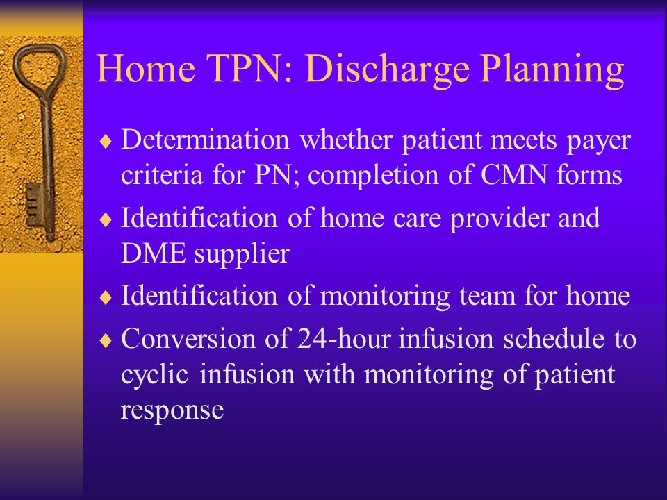 Home TPN: Discharge Planning  Determination whether patient meets payer criteria for PN; completion of CMN forms  Identification of home care provider and DME supplier  Identification of monitoring team for home  Conversion of 24-hour infusion schedule to cyclic infusion with monitoring of patient response