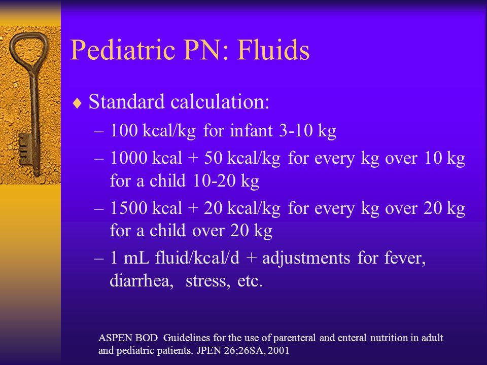 Pediatric PN: Fluids  Standard calculation: –100 kcal/kg for infant 3-10 kg –1000 kcal + 50 kcal/kg for every kg over 10 kg for a child 10-20 kg –1500 kcal + 20 kcal/kg for every kg over 20 kg for a child over 20 kg –1 mL fluid/kcal/d + adjustments for fever, diarrhea, stress, etc.