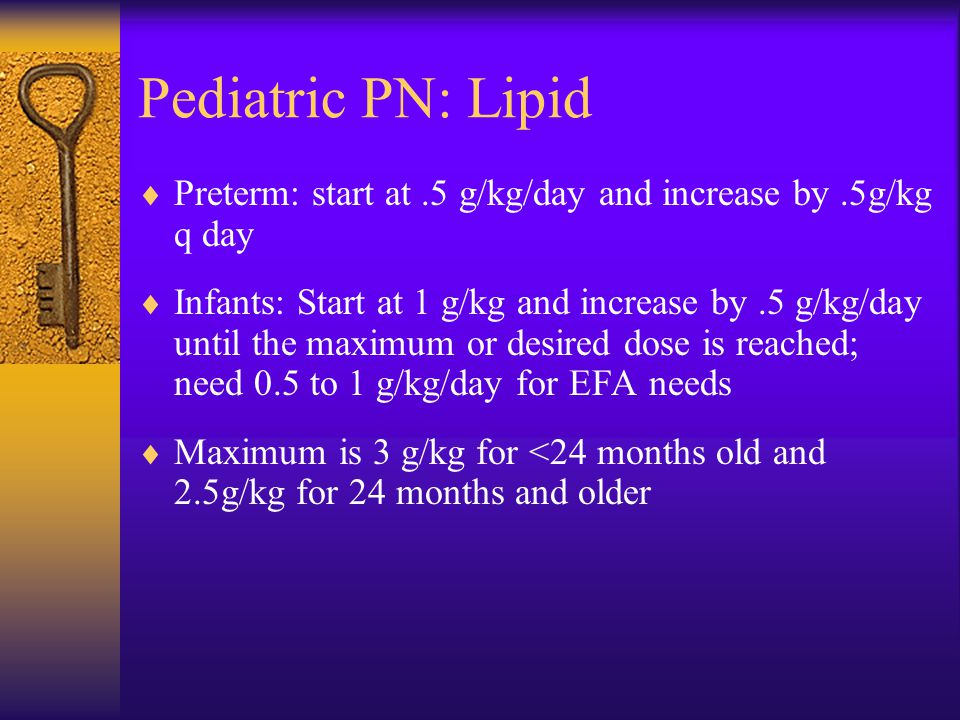 Pediatric PN: Lipid  Preterm: start at.5 g/kg/day and increase by.5g/kg q day  Infants: Start at 1 g/kg and increase by.5 g/kg/day until the maximum or desired dose is reached; need 0.5 to 1 g/kg/day for EFA needs  Maximum is 3 g/kg for <24 months old and 2.5g/kg for 24 months and older