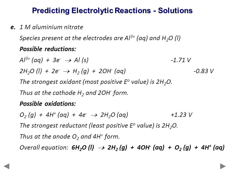 e.1 M aluminium nitrate Species present at the electrodes are Al 3+ (aq) and H 2 O (l) Possible reductions: Al 3+ (aq) + 3e -  Al (s)-1.71 V 2H 2 O (