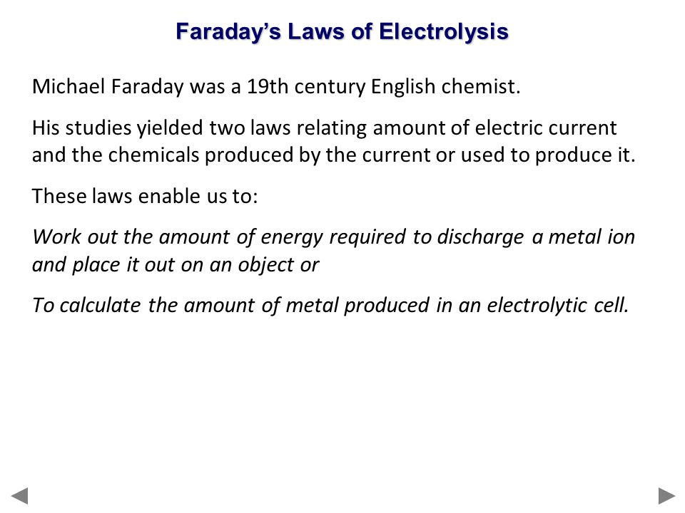 Michael Faraday was a 19th century English chemist. His studies yielded two laws relating amount of electric current and the chemicals produced by the