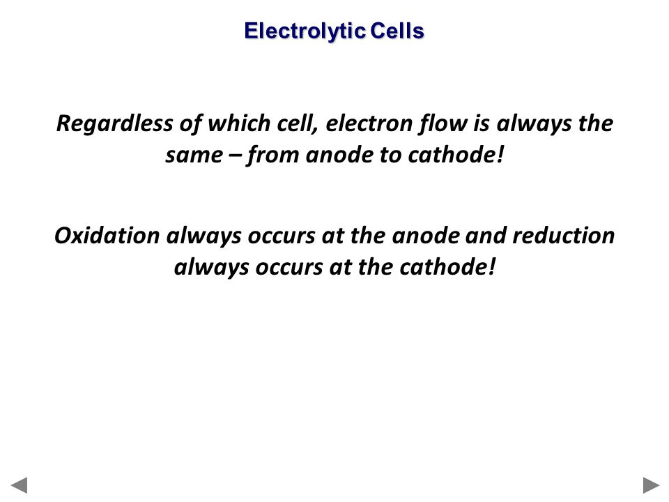 Regardless of which cell, electron flow is always the same – from anode to cathode! Oxidation always occurs at the anode and reduction always occurs a
