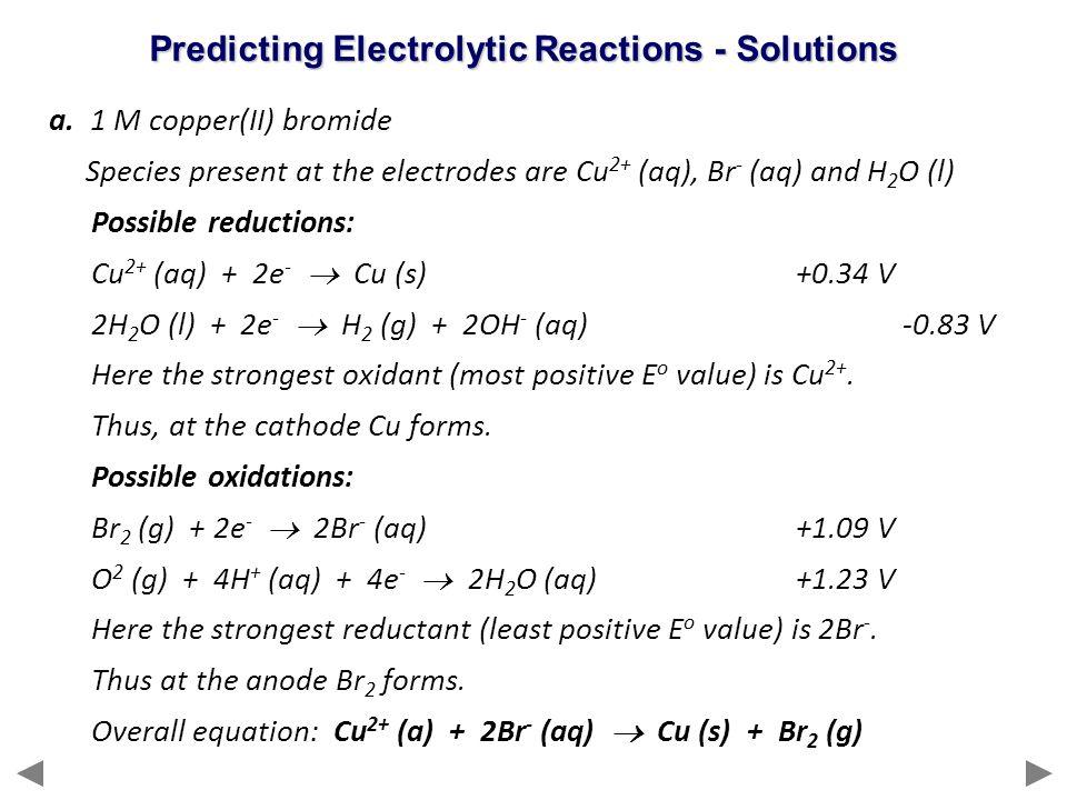 a. 1 M copper(II) bromide Species present at the electrodes are Cu 2+ (aq), Br - (aq) and H 2 O (l) Possible reductions: Cu 2+ (aq) + 2e -  Cu (s)+0.
