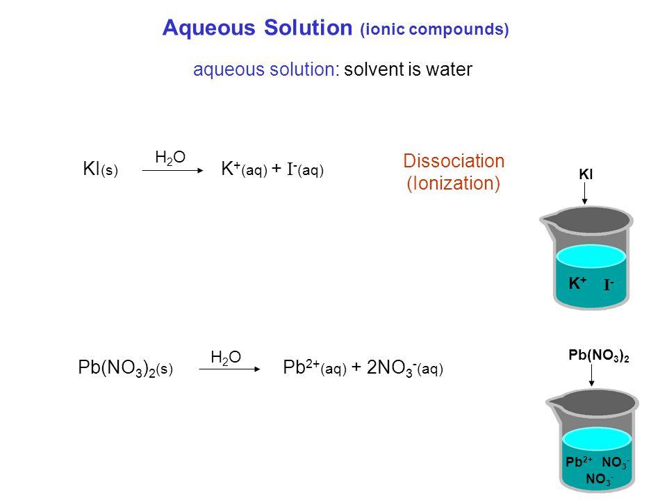 Aqueous Solution (ionic compounds) KI (s) K + (aq) + I - (aq) Dissociation (Ionization) aqueous solution: solvent is water H2OH2O KI Pb(NO 3 ) 2 K+K+