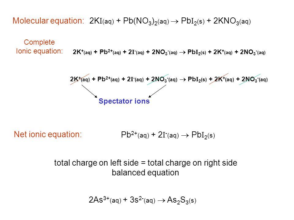 2K + (aq) + Pb 2+ (aq) + 2 I - (aq) + 2NO 3 - (aq)  Pb I 2 (s) + 2K + (aq) + 2NO 3 - (aq) Complete Ionic equation: Molecular equation: 2As 3+ (aq) +