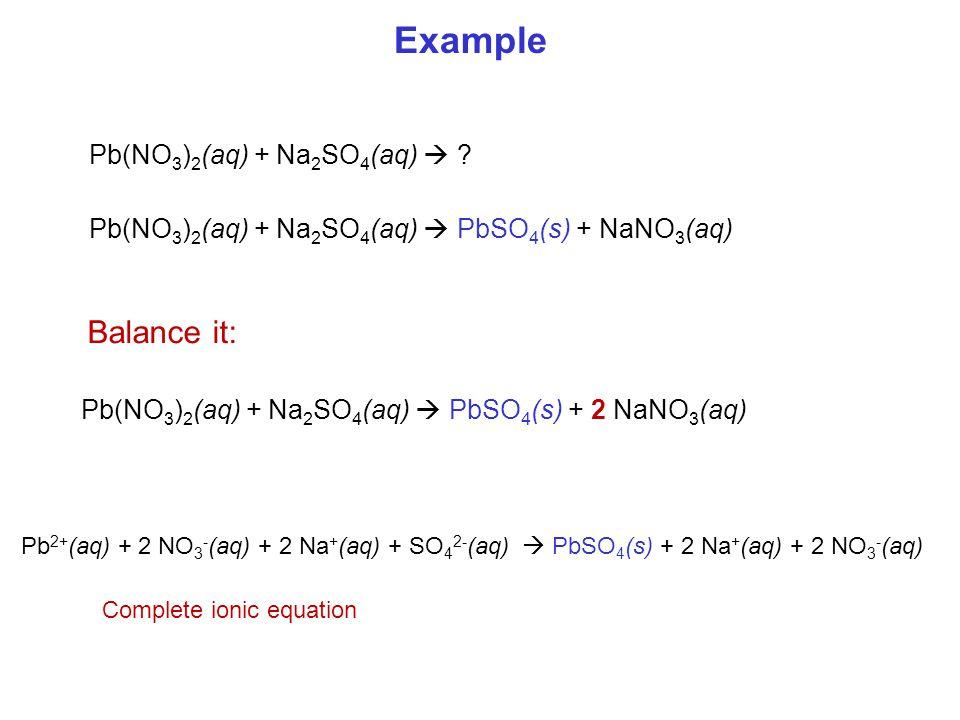 Pb(NO 3 ) 2 (aq) + Na 2 SO 4 (aq)  ? Pb(NO 3 ) 2 (aq) + Na 2 SO 4 (aq)  PbSO 4 (s) + NaNO 3 (aq) Example Pb(NO 3 ) 2 (aq) + Na 2 SO 4 (aq)  PbSO 4