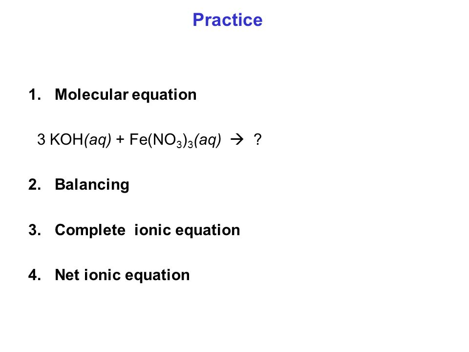 1.Molecular equation 3 KOH(aq) + Fe(NO 3 ) 3 (aq)  ? 2.Balancing 3.Complete ionic equation 4.Net ionic equation Practice