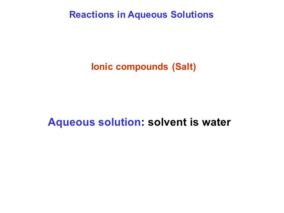 Reactions in Aqueous Solutions Ionic compounds (Salt) Aqueous solution: solvent is water