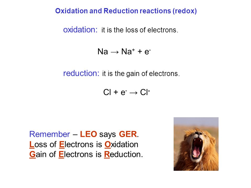 Oxidation and Reduction reactions (redox) oxidation: it is the loss of electrons. reduction: it is the gain of electrons. Remember – LEO says GER. Los