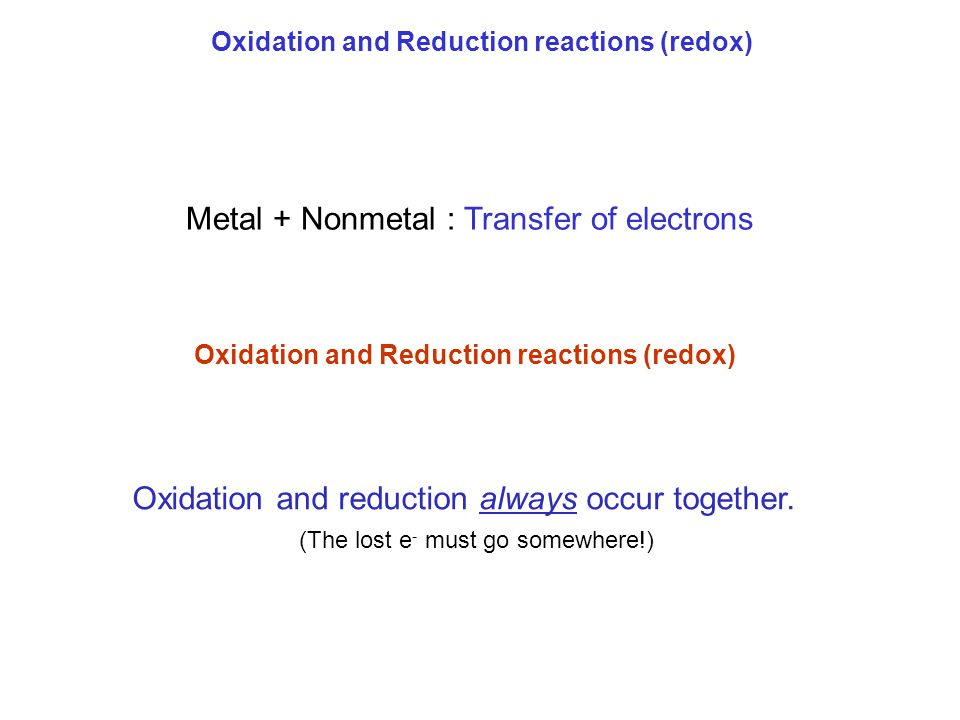 Metal + Nonmetal : Transfer of electrons Oxidation and Reduction reactions (redox) Oxidation and reduction always occur together. (The lost e - must g