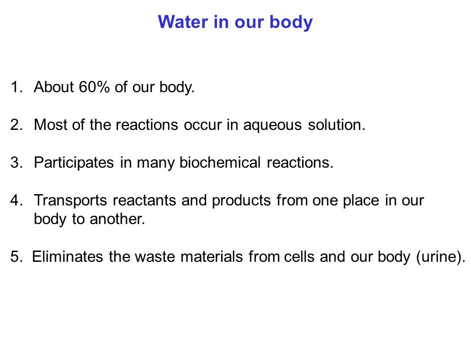 Water in our body 1.About 60% of our body. 2.Most of the reactions occur in aqueous solution. 3.Participates in many biochemical reactions. 4.Transpor