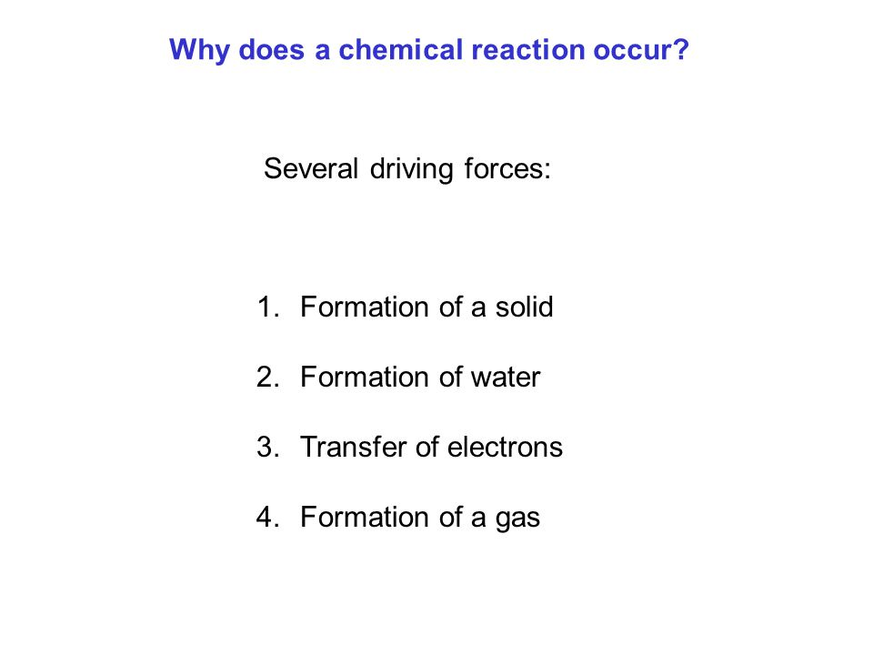 Why does a chemical reaction occur? 1.Formation of a solid 2.Formation of water 3.Transfer of electrons 4.Formation of a gas Several driving forces: