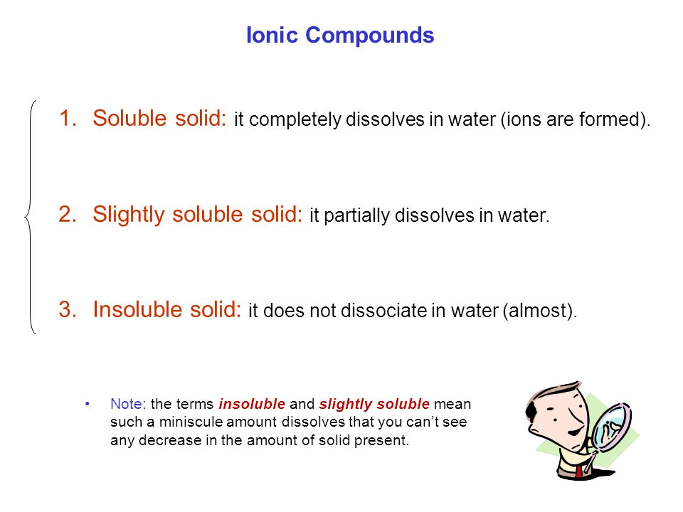 Ionic Compounds 1.Soluble solid: it completely dissolves in water (ions are formed). 2.Slightly soluble solid: it partially dissolves in water. 3.Inso