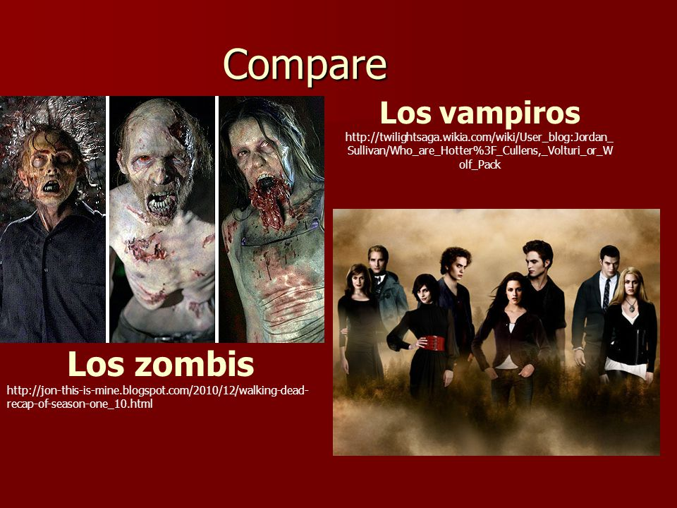 Compare Los zombis http://jon-this-is-mine.blogspot.com/2010/12/walking-dead- recap-of-season-one_10.html Los vampiros http://twilightsaga.wikia.com/wiki/User_blog:Jordan_ Sullivan/Who_are_Hotter%3F_Cullens,_Volturi_or_W olf_Pack