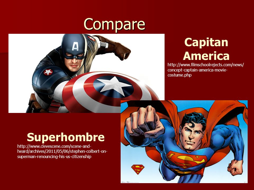 Compare Capitan America http://www.filmschoolrejects.com/news/ concept-captain-america-movie- costume.php Superhombre http://www.clevescene.com/scene-and- heard/archives/2011/05/06/stephen-colbert-on- superman-renouncing-his-us-citizenship
