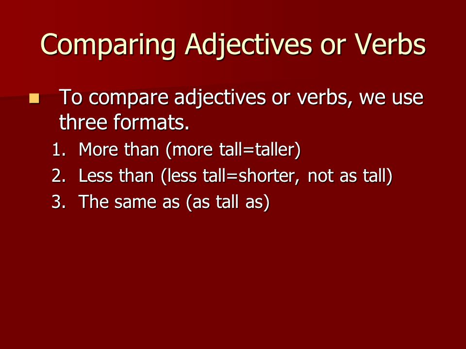Comparing Adjectives or Verbs To compare adjectives or verbs, we use three formats.