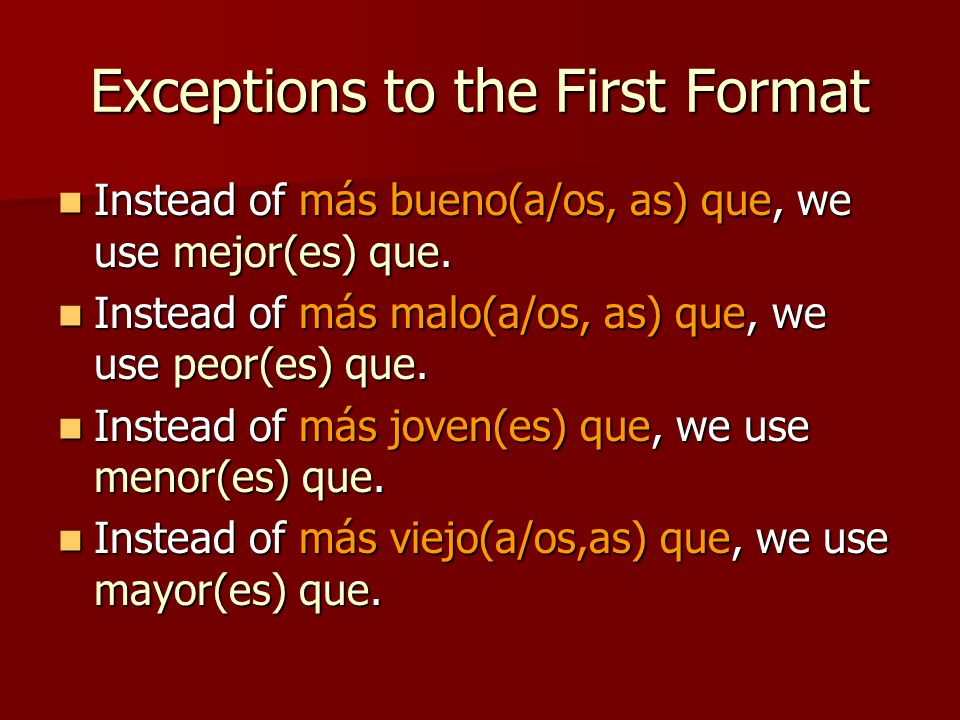 Exceptions to the First Format Instead of más bueno(a/os, as) que, we use mejor(es) que.