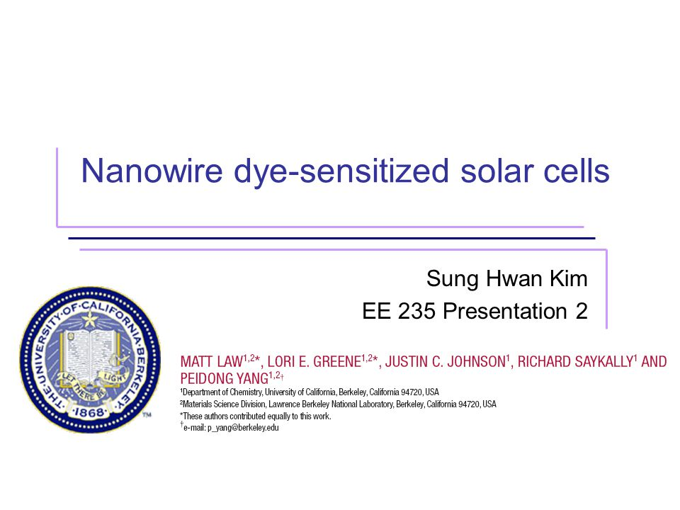 UC Berkeley, Sung Hwan Kim2 Outline Dye-Sensitized Cells(DSC) / Motivation Nanowire DSC Fabrication of Nanowires and Solar Cell Results and Analysis Summary and Conclusion