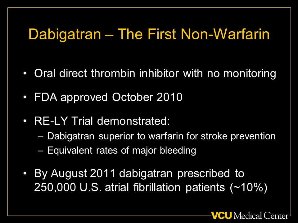 Dabigatran – The First Non-Warfarin Oral direct thrombin inhibitor with no monitoring FDA approved October 2010 RE-LY Trial demonstrated: –Dabigatran superior to warfarin for stroke prevention –Equivalent rates of major bleeding By August 2011 dabigatran prescribed to 250,000 U.S.