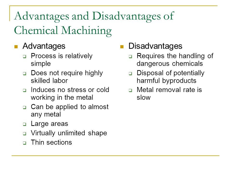 Advantages and Disadvantages of Chemical Machining Advantages  Process is relatively simple  Does not require highly skilled labor  Induces no stre