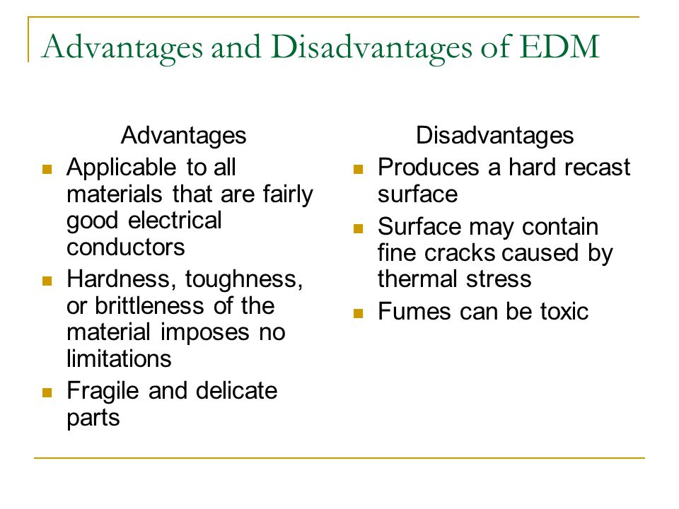 Advantages and Disadvantages of EDM Advantages Applicable to all materials that are fairly good electrical conductors Hardness, toughness, or brittlen