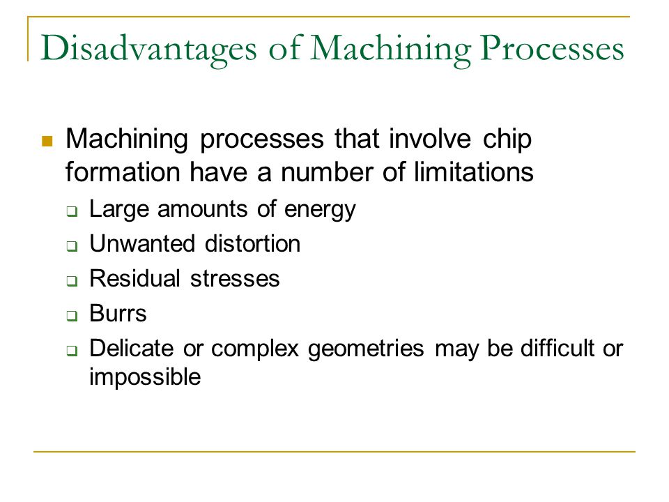 Disadvantages of Machining Processes Machining processes that involve chip formation have a number of limitations  Large amounts of energy  Unwanted