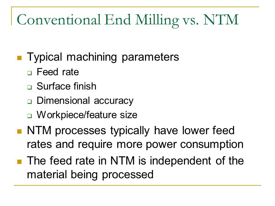 Conventional End Milling vs. NTM Typical machining parameters  Feed rate  Surface finish  Dimensional accuracy  Workpiece/feature size NTM process