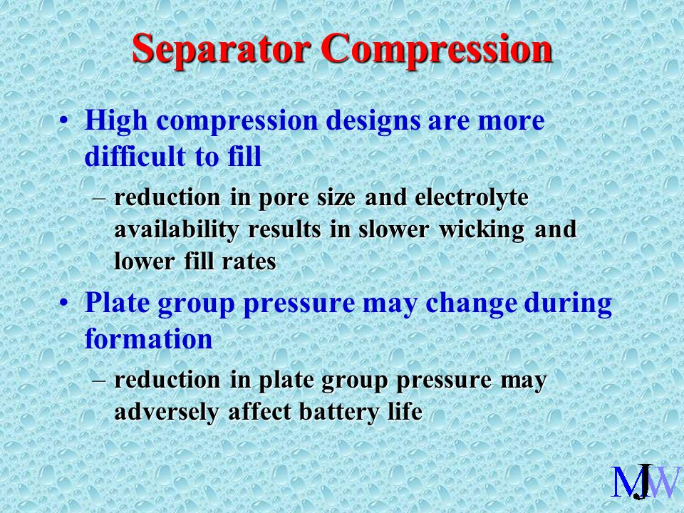 Separator Compression High compression designs are more difficult to fill –reduction in pore size and electrolyte availability results in slower wicking and lower fill rates Plate group pressure may change during formation –reduction in plate group pressure may adversely affect battery life